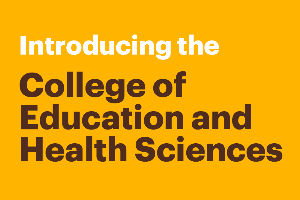 Introducing the College of Education and Health Sciences